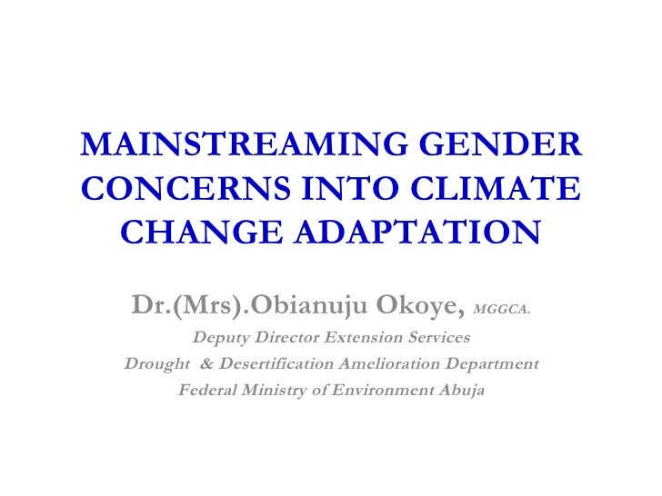 MAINSTREAMING GENDER  CONCERNS  IN TO  CLIMATE CHANGE ADAPTATION Dr.(Mrs).Obianuju Okoye,  MGGCA. Deputy Director Extensio...