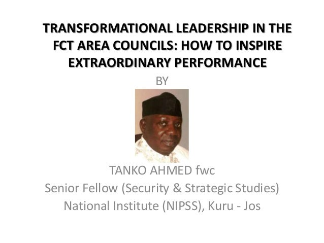 TRANSFORMATIONAL LEADERSHIP IN THE FCT AREA COUNCILS: HOW TO INSPIRE EXTRAORDINARY PERFORMANCE BY TANKO AHMED fwc Senior F...