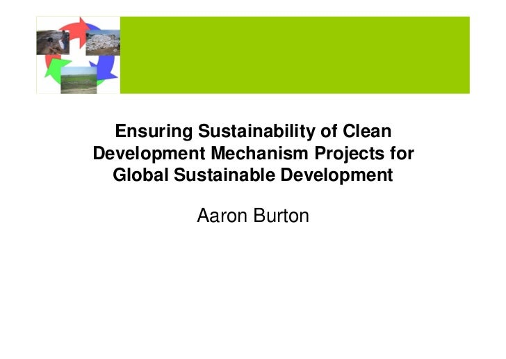 Ensuring Sustainability of CleanDevelopment Mechanism Projects for  Global Sustainable Development           Aaron Burton