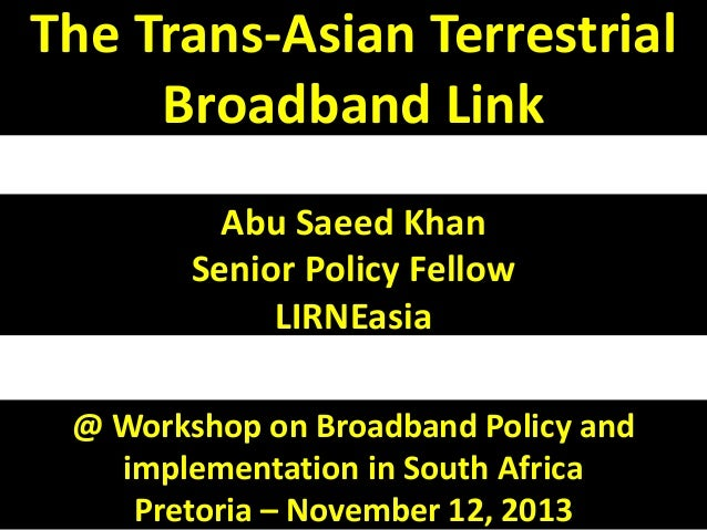 The Trans-Asian Terrestrial Broadband Link Abu Saeed Khan Senior Policy Fellow LIRNEasia @ Workshop on Broadband Policy an...