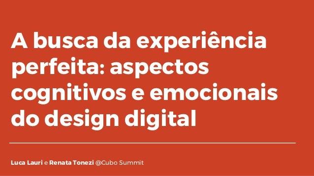 A busca da experiência perfeita: aspectos cognitivos e emocionais do design digital Luca Lauri e Renata Tonezi @Cubo Summit