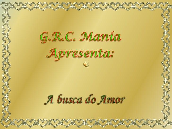 G.R.C. Mania<br />Apresenta:<br />A busca do Amor<br />