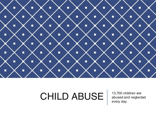 CHILD ABUSE 13,700 children are  abused and neglected  every day.