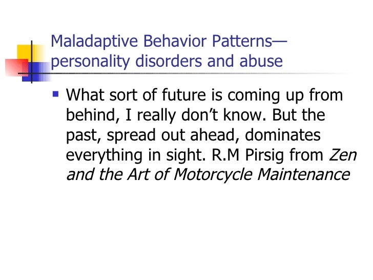 Maladaptive Behavior Patterns—personality disorders and abuse <ul><li>What sort of future is coming up from behind, I real...