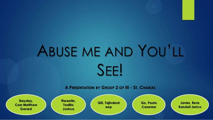 ABUSE ME AND YOU'LL                   SEE!                 A PRESENTATION   BY   GROUP 2 OF III - ST. CHARLES  Dayday,    ...