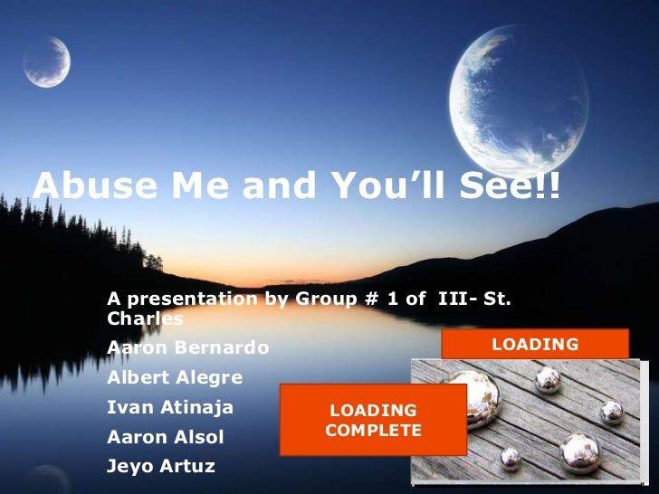 Abuse Me and You'll See!!   A presentation by Group # 1 of III- St.   Charles   Aaron Bernardo                       LOADI...