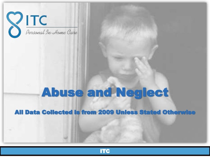 Abuse and NeglectAll Data Collected is from 2009 Unless Stated Otherwise                          ITC