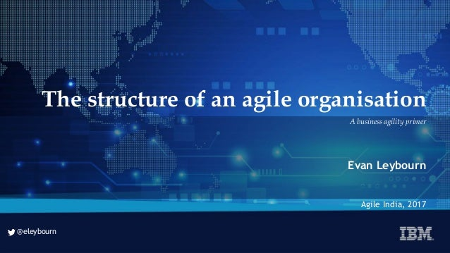 @eleybourn @eleybourn The structure of an agile organisation Evan Leybourn Agile India, 2017 A business agility primer