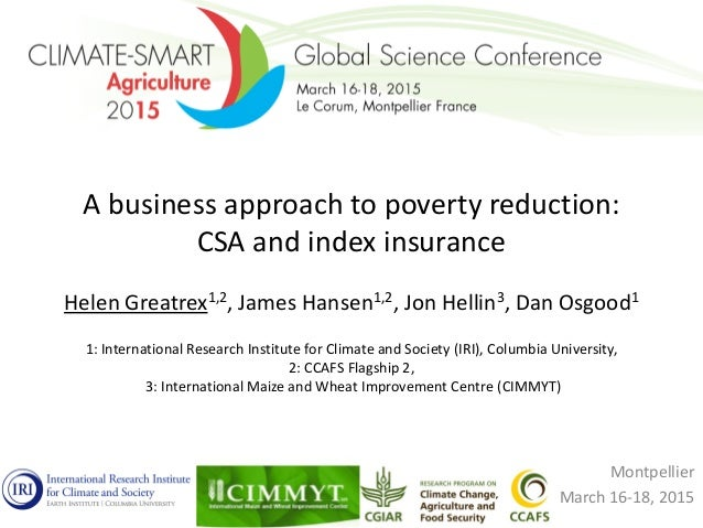 A business approach to poverty reduction: CSA and index insurance Helen Greatrex1,2, James Hansen1,2, Jon Hellin3, Dan Osg...