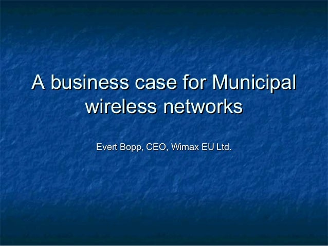 A business case for Municipal      wireless networks       Evert Bopp, CEO, Wimax EU Ltd.