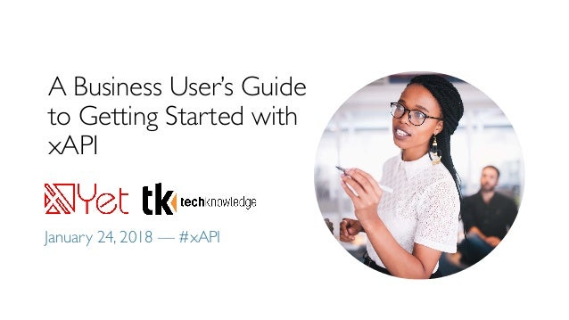 A Business User's Guide to Getting Started with xAPI January 24, 2018 — #xAPI