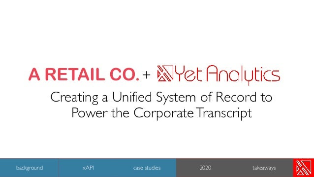 + Creating a Unified System of Record to Power the CorporateTranscript 27 background case studies 2020 takeaways A RETAIL ...