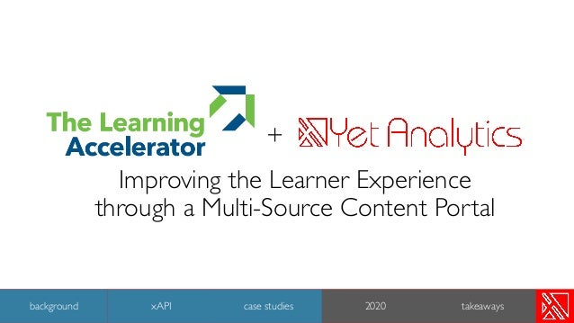 + Improving the Learner Experience through a Multi-Source Content Portal 36 background case studies 2020 takeawaysxAPI