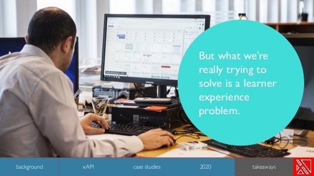 But what we're really trying to solve is a learner experience problem. 46 background case studies 2020 takeawaysxAPI