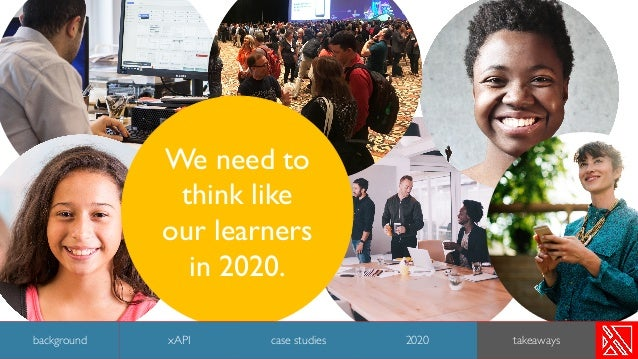 We need to think like our learners in 2020. 47 background case studies 2020 takeawaysxAPI