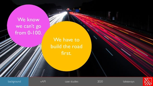 We know we can't go from 0-100. We have to build the road first. 7 background xAPI case studies 2020 takeaways