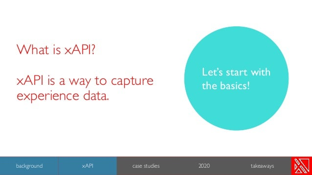 What is xAPI? xAPI is a way to capture experience data. Let's start with the basics! 8 background xAPI case studies 2020 t...