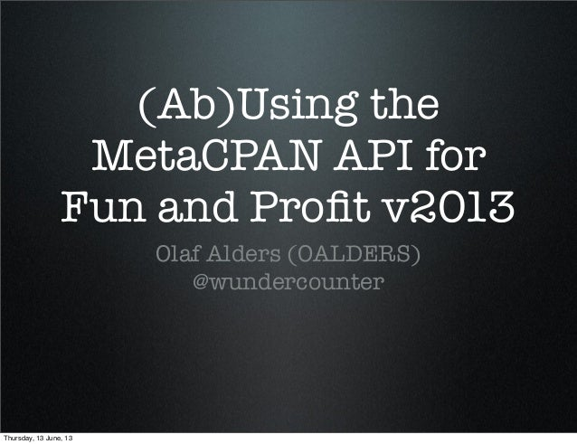(Ab)Using theMetaCPAN API forFun and Profit v2013Olaf Alders (OALDERS)@wundercounterThursday, 13 June, 13
