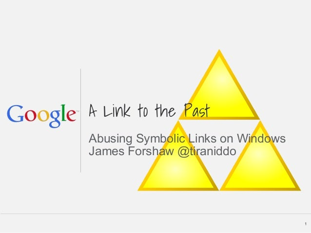 A Link to the Past Abusing Symbolic Links on Windows James Forshaw @tiraniddo 1