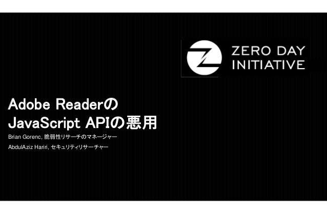Adobe Readerの JavaScript APIの悪用 Brian Gorenc, 脆弱性リサーチのマネージャー AbdulAziz Hariri, セキュリティリサーチャー