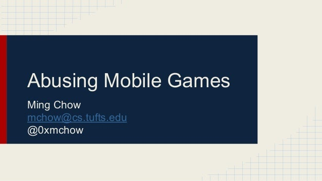 Abusing Mobile Games Ming Chow mchow@cs.tufts.edu @0xmchow