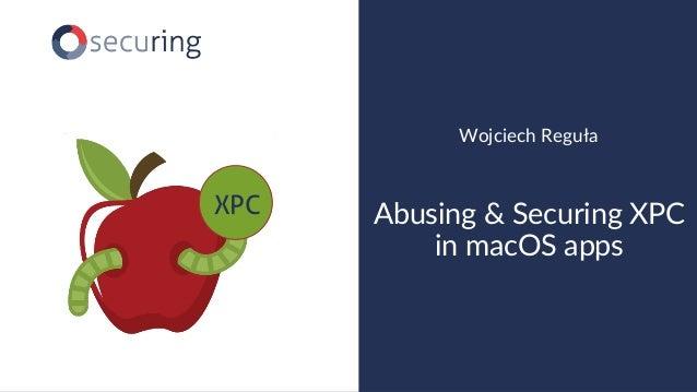 www.securing.biz Wojciech Reguła Abusing & Securing XPC in macOS apps XPC