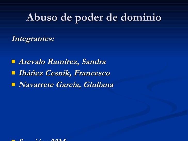 Abuso de poder de dominio <ul><li>Integrantes: </li></ul><ul><li>Arevalo Ramírez, Sandra </li></ul><ul><li>Ibáñez Cesnik, ...