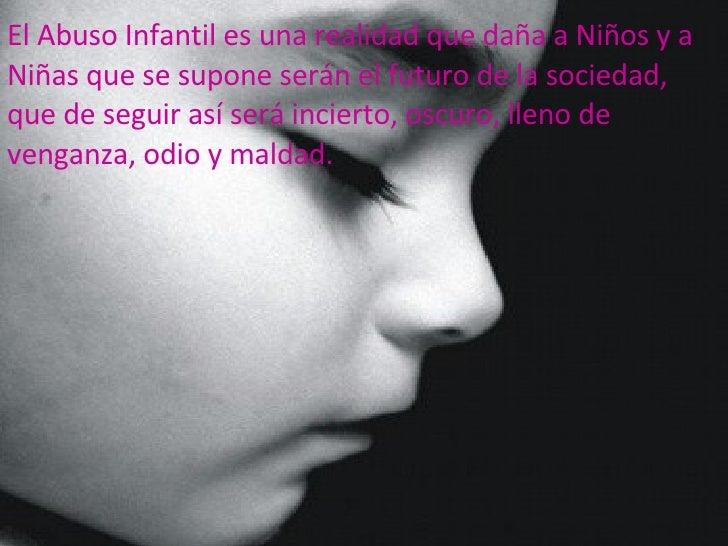 El Abuso Infantil es una realidad que daña a Niños y a Niñas que se supone serán el futuro de la sociedad, que de seguir...