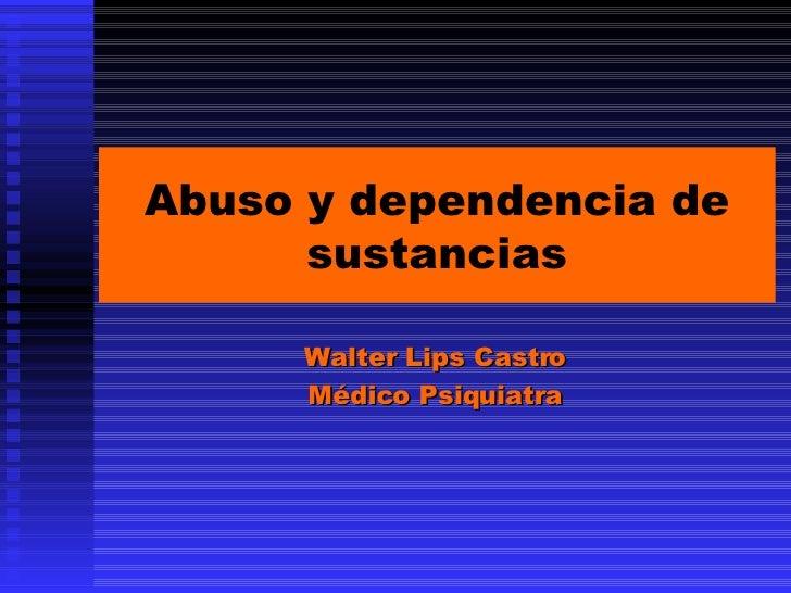 Abuso y dependencia de sustancias Walter Lips Castro Médico Psiquiatra