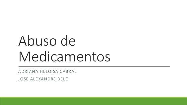 Abuso de  Medicamentos  ADRIANA HELOISA CABRAL  JOSÉ ALEXANDRE BELO