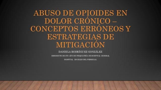 ABUSO DE OPIOIDES EN DOLOR CRÓNICO – CONCEPTOS ERRÓNEOS Y ESTRATEGIAS DE MITIGACIÓN DANIELA RODRÍGUEZ GONZÁLEZ RESIDENTE D...