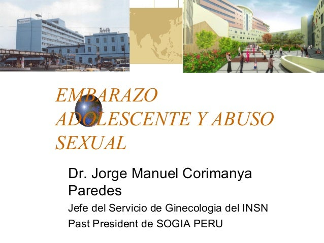 EMBARAZO  ADOLESCENTE Y ABUSO  SEXUAL  Dr. Jorge Manuel Corimanya  Paredes  Jefe del Servicio de Ginecologia del INSN  Pas...