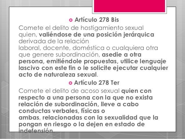 Artículo  278 BisComete el delito de hostigamiento sexualquien, valiéndose de una posición jerárquicaderivada de la rela...