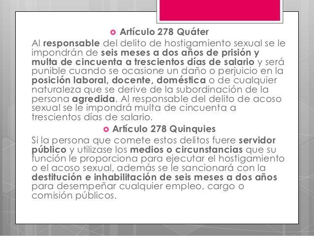     Artículo 278 QuáterAl responsable del delito de hostigamiento sexual se leimpondrán de seis meses a dos años de prisi...