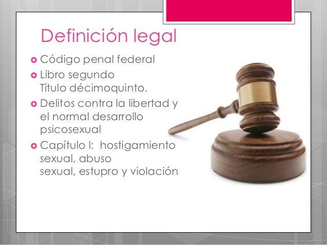 Definición legal Código   penal federal Libro segundo  Título décimoquinto. Delitos contra la libertad y  el normal des...
