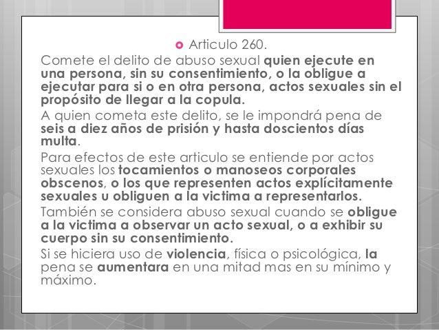    Articulo 260.Comete el delito de abuso sexual quien ejecute enuna persona, sin su consentimiento, o la obligue aejecut...