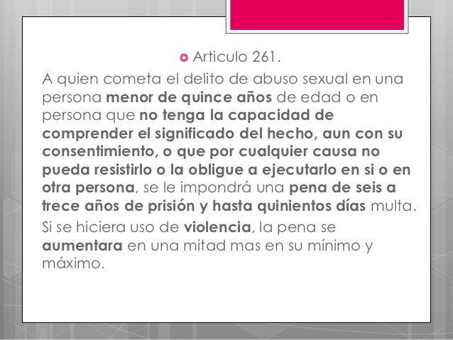  Articulo 261.A quien cometa el delito de abuso sexual en unapersona menor de quince años de edad o enpersona que no teng...