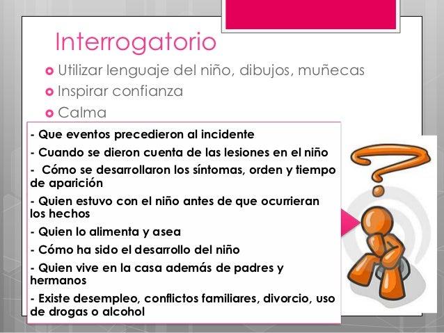 Interrogatorio   Utilizarlenguaje del niño, dibujos, muñecas   Inspirar confianza   Calma- Que eventos precedieron al i...