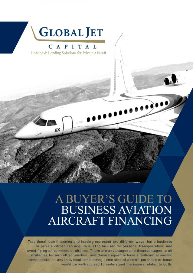 A BUYER'S GUIDE TO BUSINESS AVIATION AIRCRAFT FINANCING Leasing & Lending Solutions for Private Aircraft Traditional loan ...