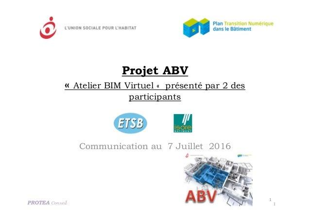 Projet ABV « Atelier BIM Virtuel « présenté par 2 des participants Communication au 7 Juillet 2016 PROTEA Conseil 1 1