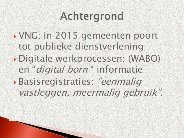 " VNG:  in 2015 gemeenten poort  tot publieke dienstverlening Digitale werkprocessen: (WABO)  en ""digital born "" informat..."