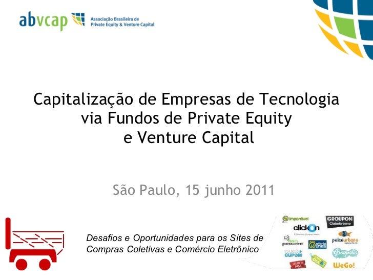 Capitalização de Empresas de Tecnologia via Fundos de Private Equity  e Venture Capital São Paulo, 15 junho 2011 Desafios ...