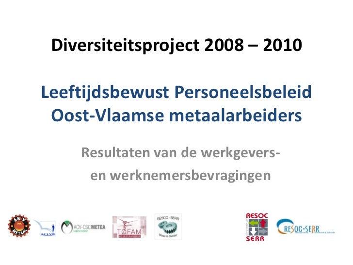 Diversiteitsproject 2008 – 2010Leeftijdsbewust Personeelsbeleid Oost-Vlaamse metaalarbeiders    Resultaten van de werkgeve...