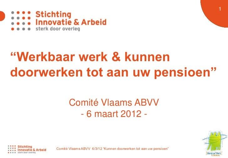 """1 1""""Werkbaar werk & kunnendoorwerken tot aan uw pensioen""""             Comité Vlaams ABVV               - 6 maart 2012 -   ..."""