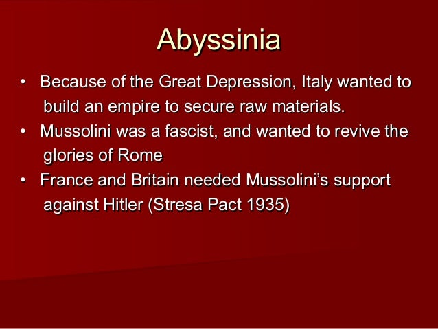 Abyssinia • Because of the Great Depression, Italy wanted to build an empire to secure raw materials.  • Mussolini w...