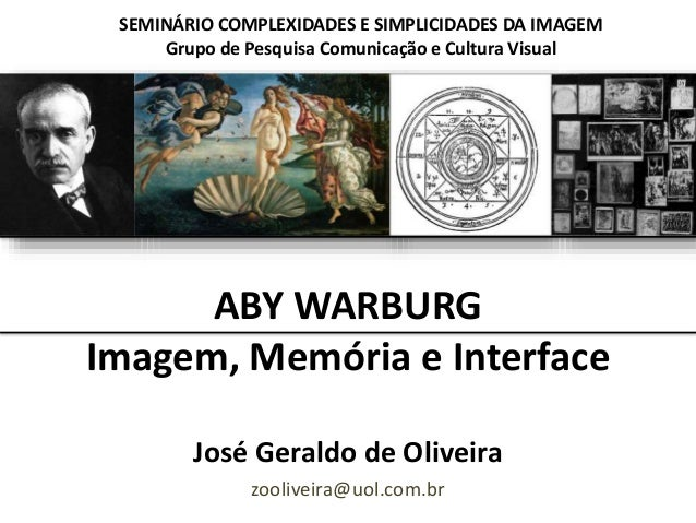 ABY WARBURG Imagem, Memória e Interface José Geraldo de Oliveira zooliveira@uol.com.br SEMINÁRIO COMPLEXIDADES E SIMPLICID...