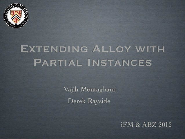 Extending Alloy with Partial Instances Vajih Montaghami Derek Rayside iFM & ABZ 2012