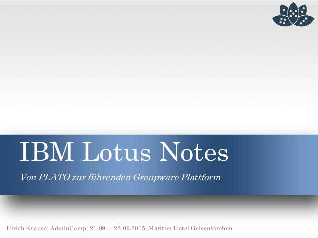 IBM Lotus Notes Von PLATO zur führenden Groupware Plattform Ulrich Krause, AdminCamp, 21.09. – 23.09.2015, Maritim Hotel G...