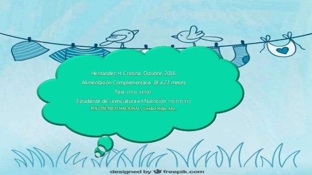 Hernández H. Cristina. Octubre, 2016 Alimentación Complementaria 18 a 21 meses Para VITAL MIND. Estudiante de Licenciatura...