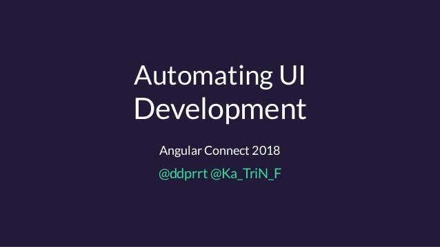 Automating UI Development Angular Connect 2018 @ddprrt @Ka_TriN_F
